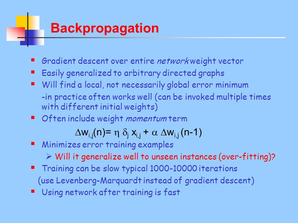 Backpropagation  Gradient descent over entire network weight vector  Easily generalized to arbitrary directed graphs  Will find a local, not necessarily global error minimum -in practice often works well (can be invoked multiple times with different initial weights)  Often include weight momentum term  w i,j (n)=   j x i,j +   w i,j (n-1)  Minimizes error training examples  Will it generalize well to unseen instances (over-fitting).