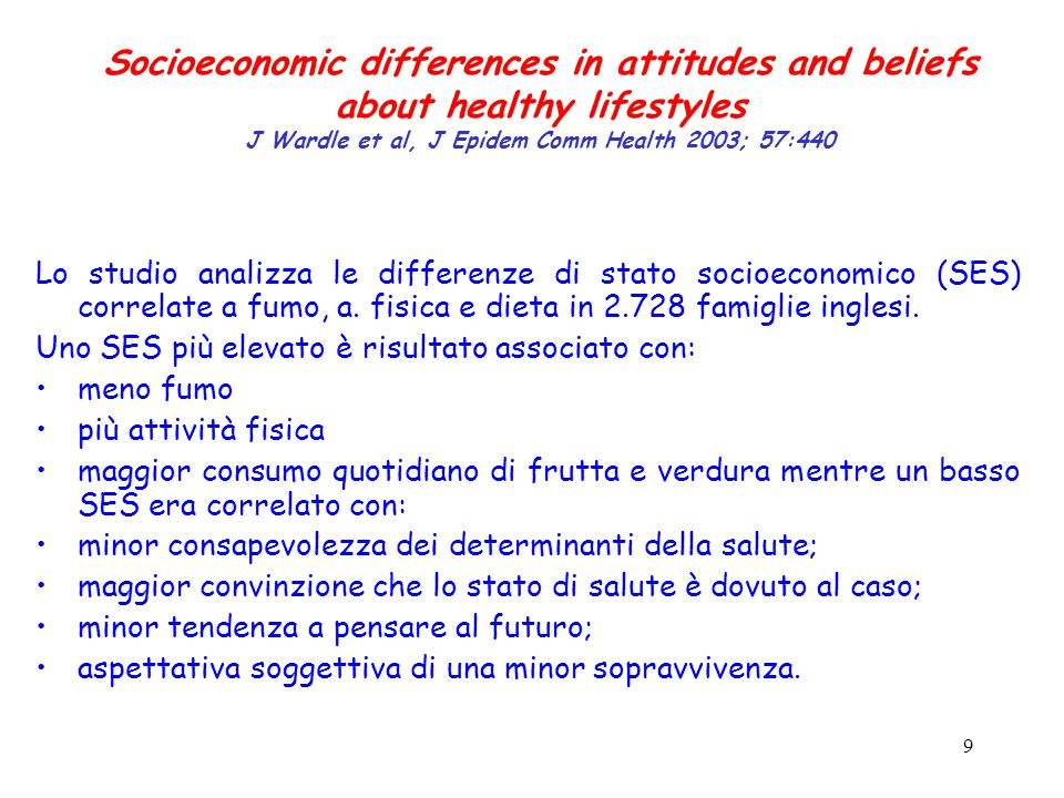 9 Socioeconomic differences in attitudes and beliefs about healthy lifestyles J Wardle et al, J Epidem Comm Health 2003; 57:440 Lo studio analizza le differenze di stato socioeconomico (SES) correlate a fumo, a.