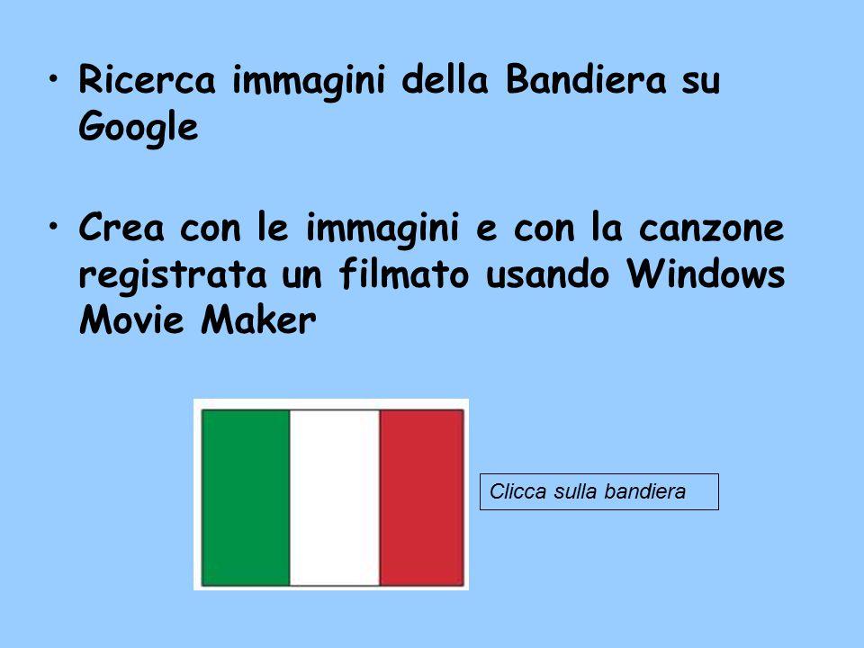Ricerca immagini della Bandiera su Google Crea con le immagini e con la canzone registrata un filmato usando Windows Movie Maker Clicca sulla bandiera