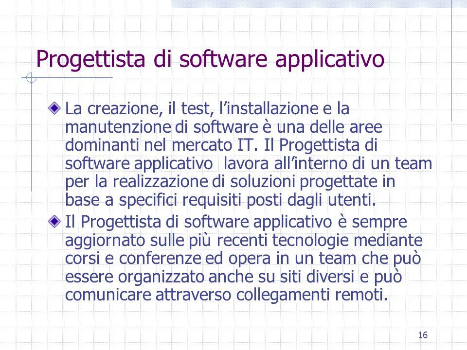 16 Progettista di software applicativo La creazione, il test, l'installazione e la manutenzione di software è una delle aree dominanti nel mercato IT.