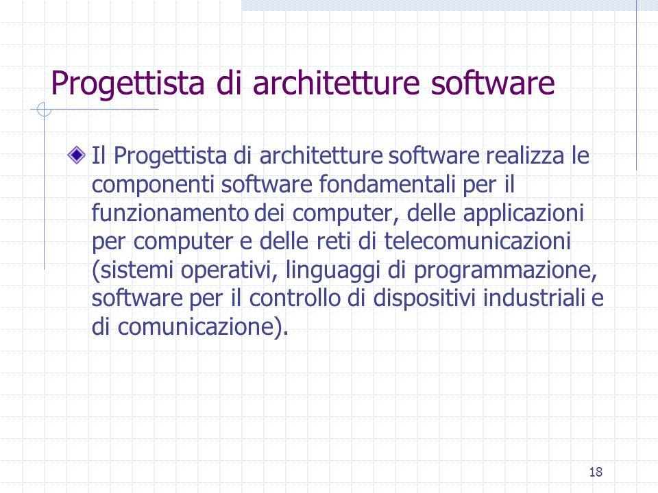 18 Progettista di architetture software Il Progettista di architetture software realizza le componenti software fondamentali per il funzionamento dei