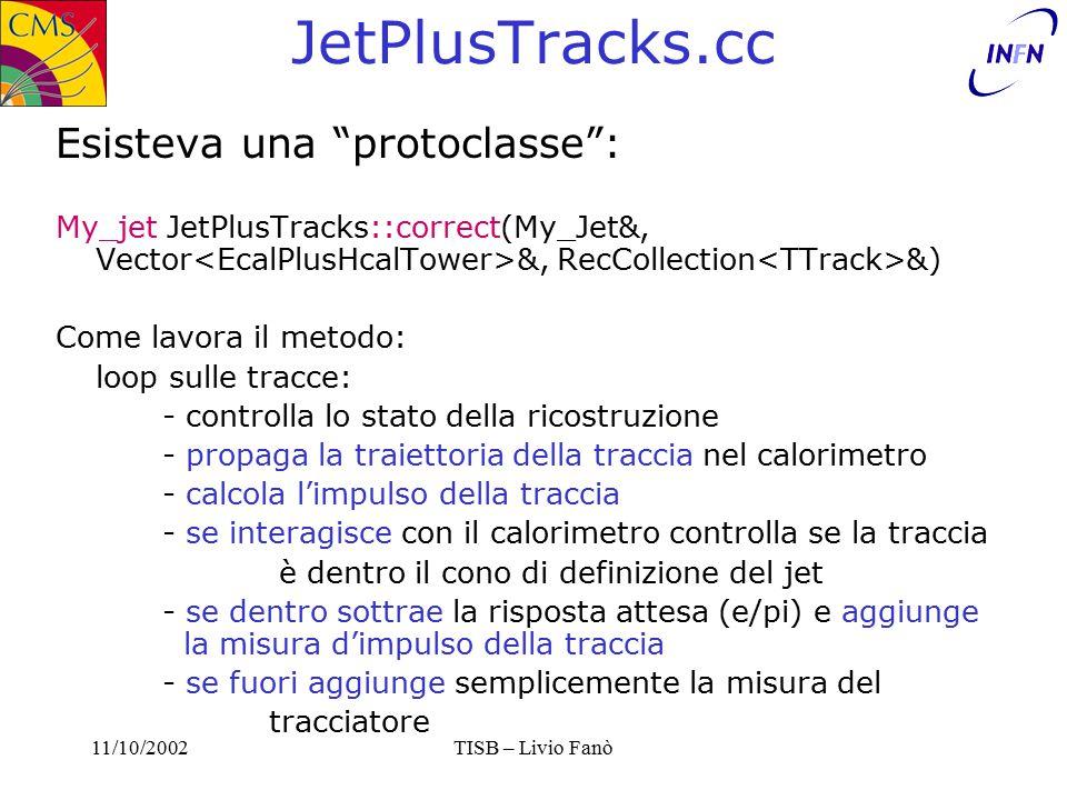 11/10/2002TISB – Livio Fanò JetPlusTracks.cc Esisteva una protoclasse : My_jet JetPlusTracks::correct(My_Jet&, Vector &, RecCollection &) Come lavora il metodo: loop sulle tracce: - controlla lo stato della ricostruzione - propaga la traiettoria della traccia nel calorimetro - calcola l'impulso della traccia - se interagisce con il calorimetro controlla se la traccia è dentro il cono di definizione del jet - se dentro sottrae la risposta attesa (e/pi) e aggiunge la misura d'impulso della traccia - se fuori aggiunge semplicemente la misura del tracciatore