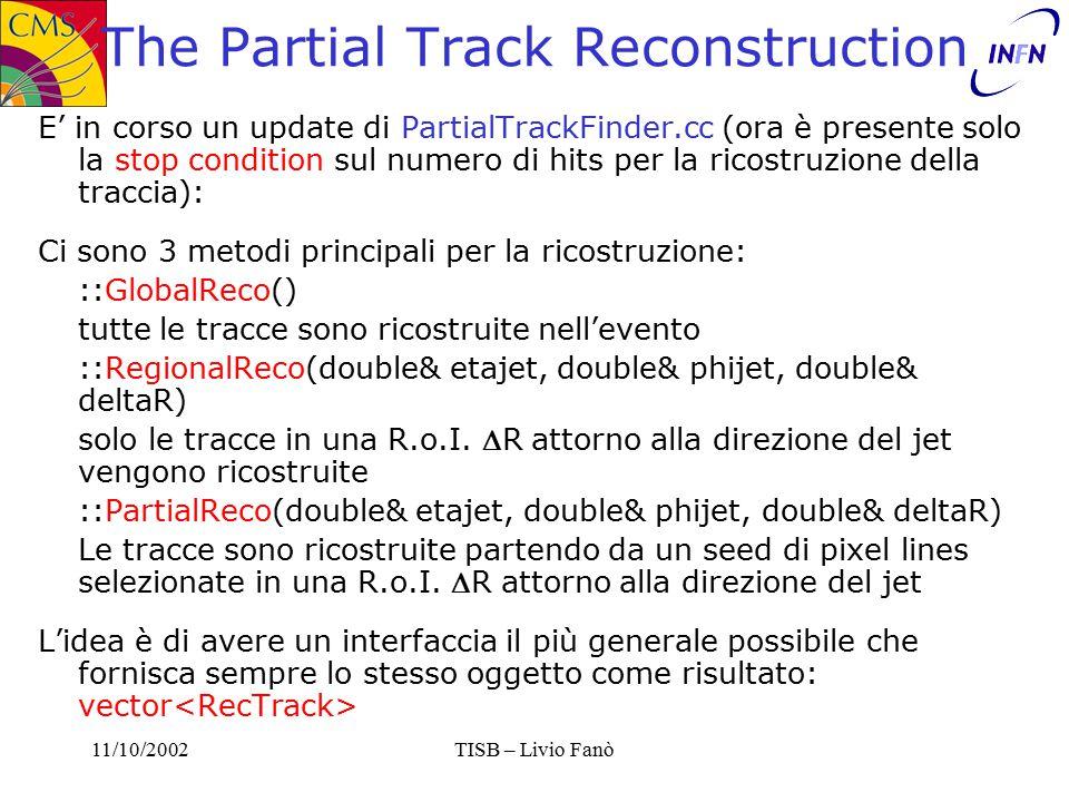 11/10/2002TISB – Livio Fanò The Partial Track Reconstruction E' in corso un update di PartialTrackFinder.cc (ora è presente solo la stop condition sul numero di hits per la ricostruzione della traccia): Ci sono 3 metodi principali per la ricostruzione: ::GlobalReco() tutte le tracce sono ricostruite nell'evento ::RegionalReco(double& etajet, double& phijet, double& deltaR) solo le tracce in una R.o.I.