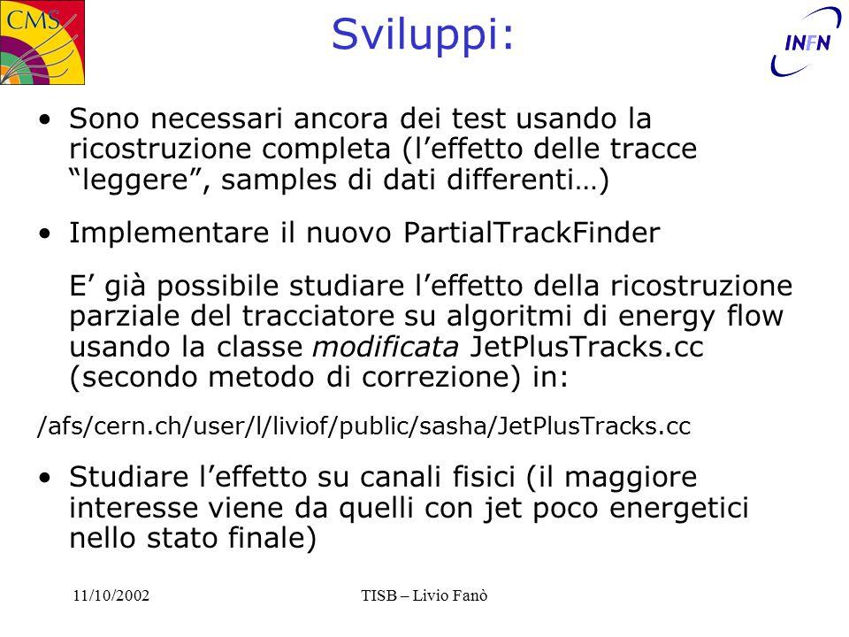 11/10/2002TISB – Livio Fanò Sviluppi: Sono necessari ancora dei test usando la ricostruzione completa (l'effetto delle tracce leggere , samples di dati differenti…) Implementare il nuovo PartialTrackFinder E' già possibile studiare l'effetto della ricostruzione parziale del tracciatore su algoritmi di energy flow usando la classe modificata JetPlusTracks.cc (secondo metodo di correzione) in: /afs/cern.ch/user/l/liviof/public/sasha/JetPlusTracks.cc Studiare l'effetto su canali fisici (il maggiore interesse viene da quelli con jet poco energetici nello stato finale)