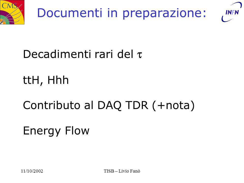 11/10/2002TISB – Livio Fanò Documenti in preparazione: Decadimenti rari del  ttH, Hhh Contributo al DAQ TDR (+nota) Energy Flow