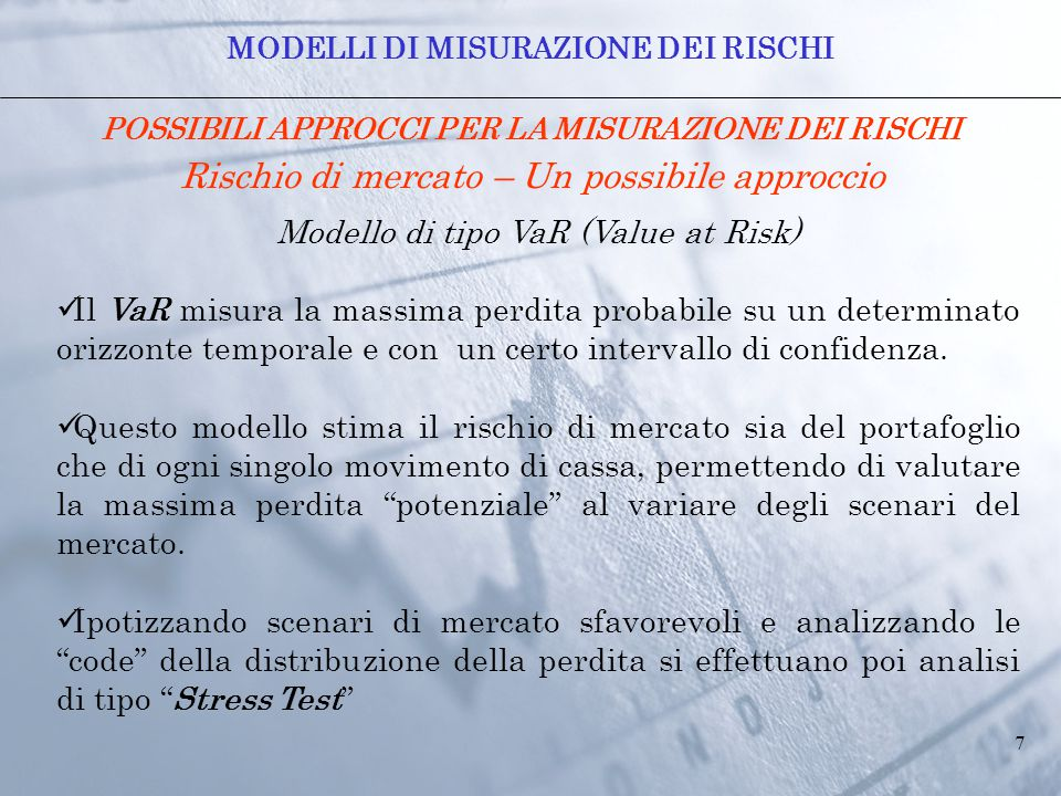 7 POSSIBILI APPROCCI PER LA MISURAZIONE DEI RISCHI Rischio di mercato – Un possibile approccio Modello di tipo VaR (Value at Risk) Il VaR misura la massima perdita probabile su un determinato orizzonte temporale e con un certo intervallo di confidenza.