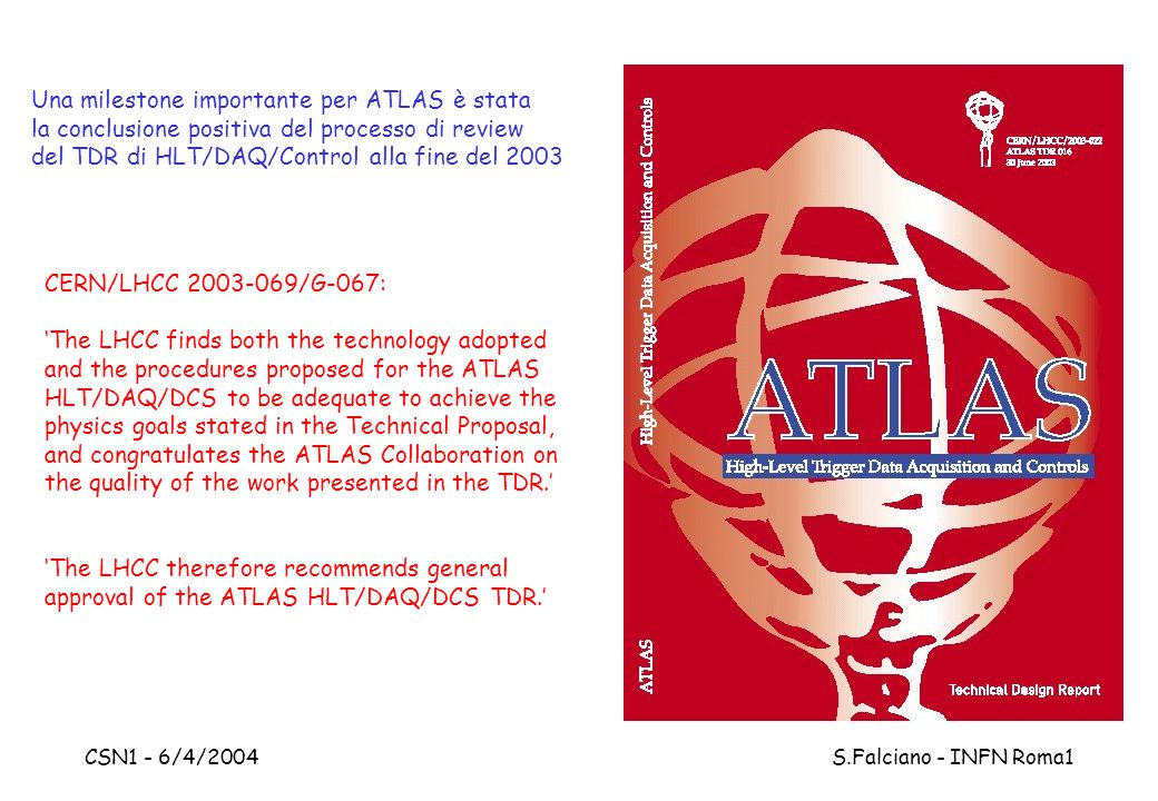 CSN1 - 6/4/2004 S.Falciano - INFN Roma1 CERN/LHCC 2003-069/G-067: 'The LHCC finds both the technology adopted and the procedures proposed for the ATLAS HLT/DAQ/DCS to be adequate to achieve the physics goals stated in the Technical Proposal, and congratulates the ATLAS Collaboration on the quality of the work presented in the TDR.' 'The LHCC therefore recommends general approval of the ATLAS HLT/DAQ/DCS TDR.' Una milestone importante per ATLAS è stata la conclusione positiva del processo di review del TDR di HLT/DAQ/Control alla fine del 2003