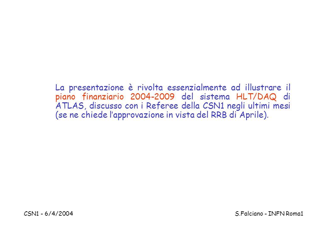 CSN1 - 6/4/2004 S.Falciano - INFN Roma1 La presentazione è rivolta essenzialmente ad illustrare il piano finanziario 2004-2009 del sistema HLT/DAQ di ATLAS, discusso con i Referee della CSN1 negli ultimi mesi (se ne chiede l'approvazione in vista del RRB di Aprile).