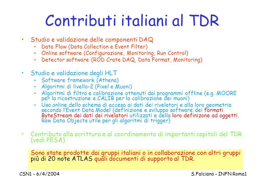 CSN1 - 6/4/2004 S.Falciano - INFN Roma1 Contributi italiani al TDR Studio e validazione delle componenti DAQ –Data Flow (Data Collection e Event Filter) –Online software (Configurazione, Monitoring, Run Control) –Detector software (ROD Crate DAQ, Data Format, Monitoring) Studio e validazione degli HLT –Software framework (Athena) –Algoritmi di livello-2 (Pixel e Muoni) –Algoritmi di filtro e calibrazione ottenuti dai programmi offline (e.g.