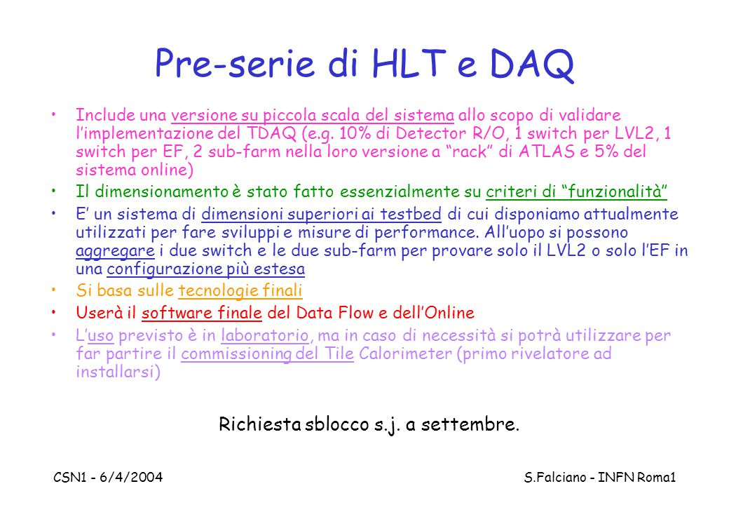 CSN1 - 6/4/2004 S.Falciano - INFN Roma1 Pre-serie di HLT e DAQ Include una versione su piccola scala del sistema allo scopo di validare l'implementazione del TDAQ (e.g.