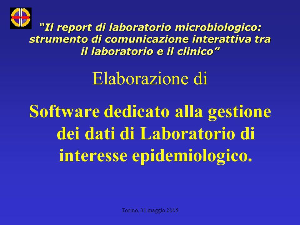 Torino, 31 maggio 2005 Il report di laboratorio microbiologico: strumento di comunicazione interattiva tra il laboratorio e il clinico Elaborazione di Software dedicato alla gestione dei dati di Laboratorio di interesse epidemiologico.