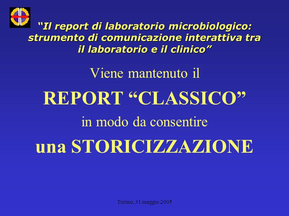 Torino, 31 maggio 2005 Viene mantenuto il REPORT CLASSICO in modo da consentire una STORICIZZAZIONE Il report di laboratorio microbiologico: strumento di comunicazione interattiva tra il laboratorio e il clinico