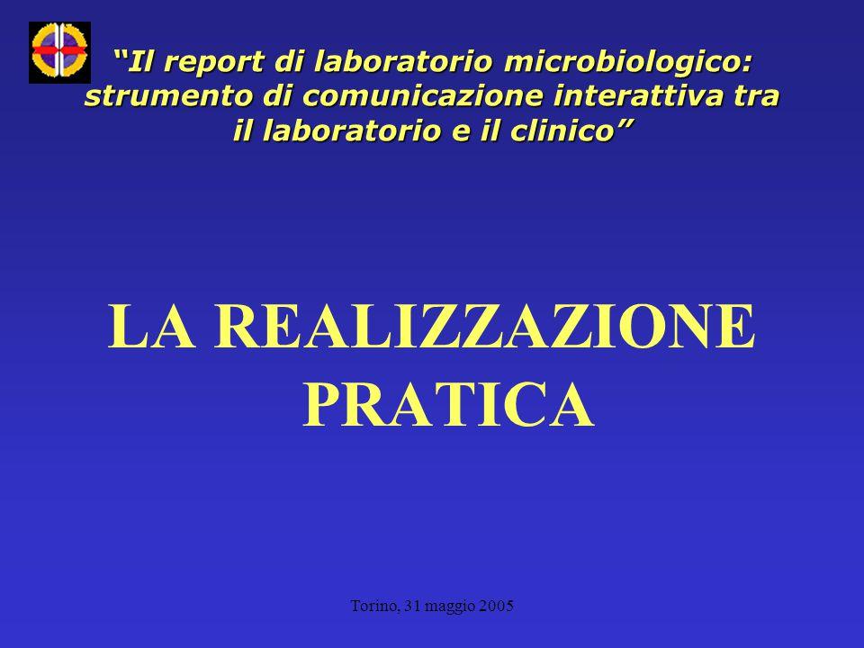 Torino, 31 maggio 2005 Il report di laboratorio microbiologico: strumento di comunicazione interattiva tra il laboratorio e il clinico LA REALIZZAZIONE PRATICA