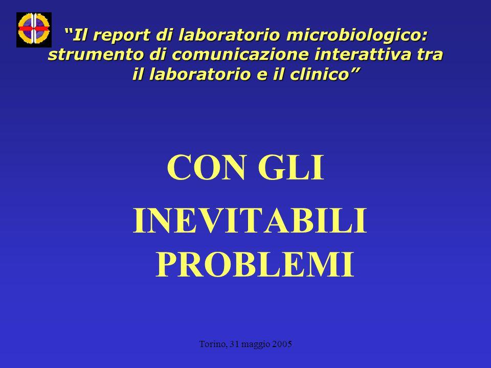 Torino, 31 maggio 2005 Il report di laboratorio microbiologico: strumento di comunicazione interattiva tra il laboratorio e il clinico CON GLI INEVITABILI PROBLEMI