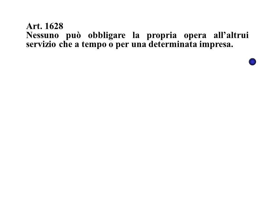 Art. 1628 Nessuno può obbligare la propria opera all'altrui servizio che a tempo o per una determinata impresa.