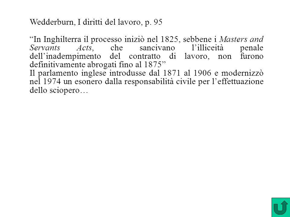 """Wedderburn, I diritti del lavoro, p. 95 """"In Inghilterra il processo iniziò nel 1825, sebbene i Masters and Servants Acts, che sancivano l'illiceità pe"""