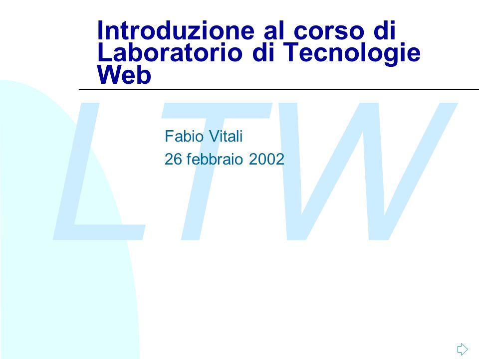 LTW Introduzione al corso di Laboratorio di Tecnologie Web Fabio Vitali 26 febbraio 2002