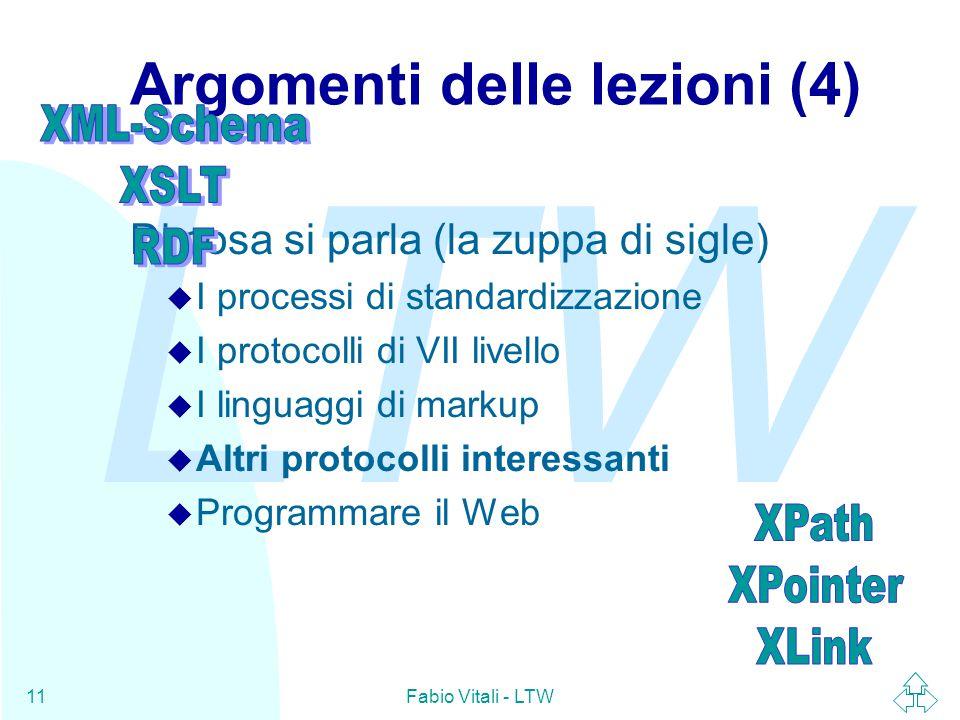 LTW Fabio Vitali - LTW11 Argomenti delle lezioni (4) Di cosa si parla (la zuppa di sigle) u I processi di standardizzazione u I protocolli di VII livello u I linguaggi di markup u Altri protocolli interessanti u Programmare il Web