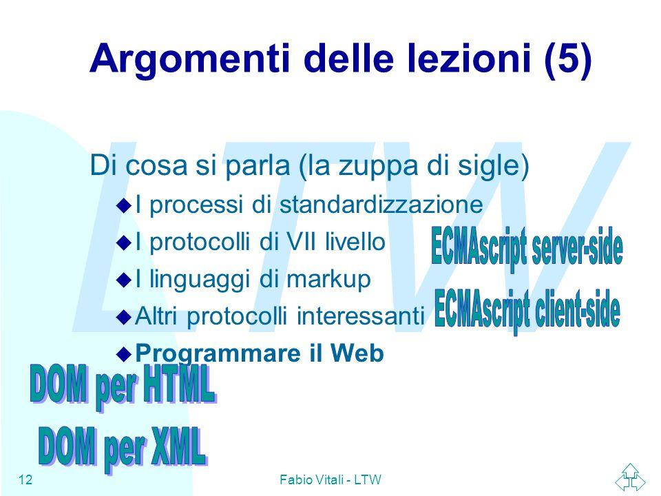 LTW Fabio Vitali - LTW12 Argomenti delle lezioni (5) Di cosa si parla (la zuppa di sigle) u I processi di standardizzazione u I protocolli di VII livello u I linguaggi di markup u Altri protocolli interessanti u Programmare il Web