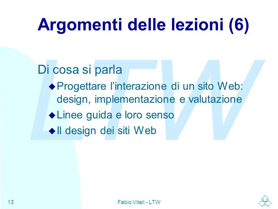 LTW Fabio Vitali - LTW13 Argomenti delle lezioni (6) Di cosa si parla u Progettare l'interazione di un sito Web: design, implementazione e valutazione u Linee guida e loro senso u Il design dei siti Web