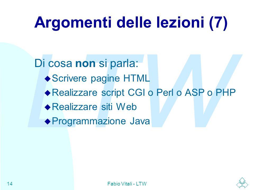 LTW Fabio Vitali - LTW14 Argomenti delle lezioni (7) Di cosa non si parla: u Scrivere pagine HTML u Realizzare script CGI o Perl o ASP o PHP u Realizzare siti Web u Programmazione Java
