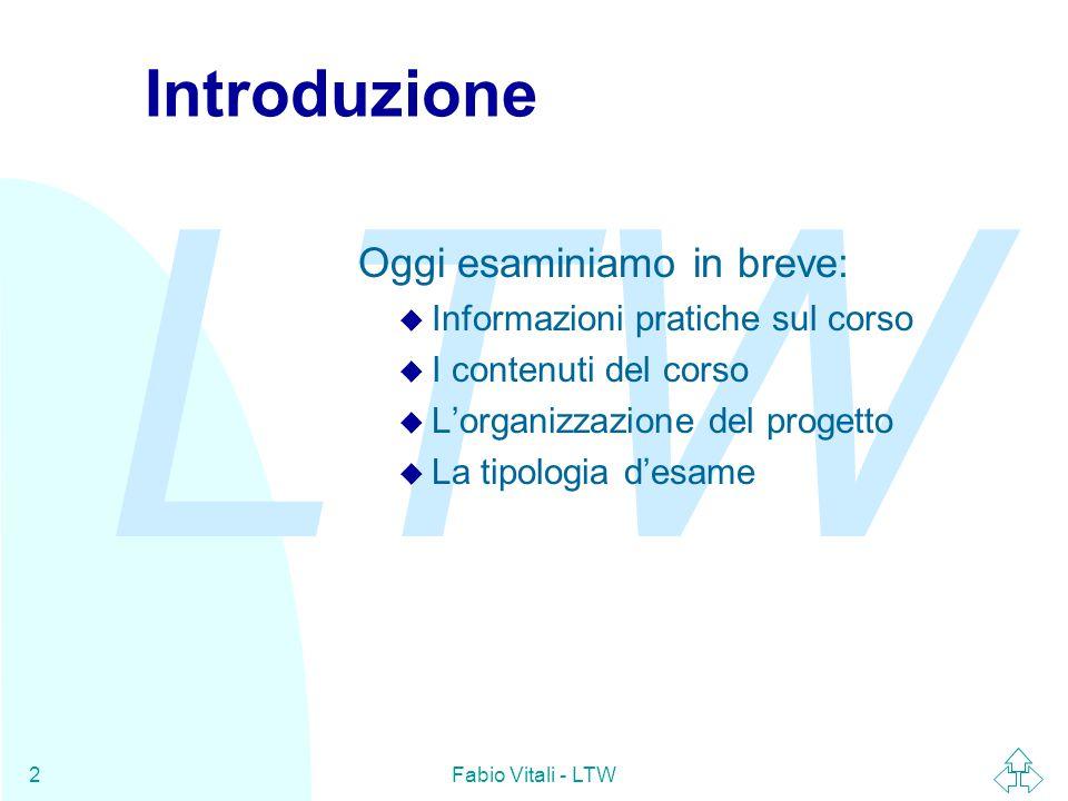 LTW Fabio Vitali - LTW2 Introduzione Oggi esaminiamo in breve: u Informazioni pratiche sul corso u I contenuti del corso u L'organizzazione del progetto u La tipologia d'esame