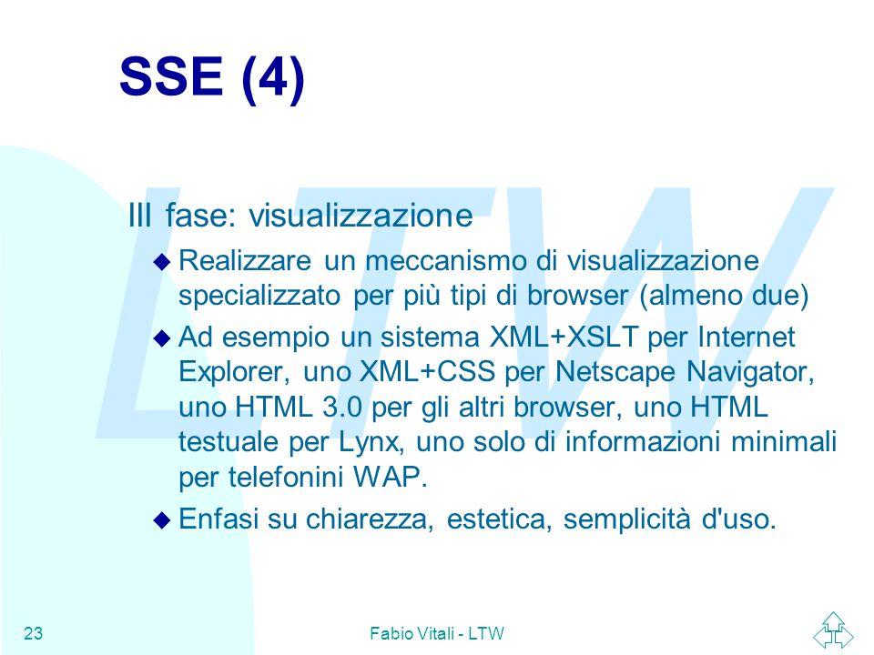 LTW Fabio Vitali - LTW23 SSE (4) III fase: visualizzazione u Realizzare un meccanismo di visualizzazione specializzato per più tipi di browser (almeno due) u Ad esempio un sistema XML+XSLT per Internet Explorer, uno XML+CSS per Netscape Navigator, uno HTML 3.0 per gli altri browser, uno HTML testuale per Lynx, uno solo di informazioni minimali per telefonini WAP.
