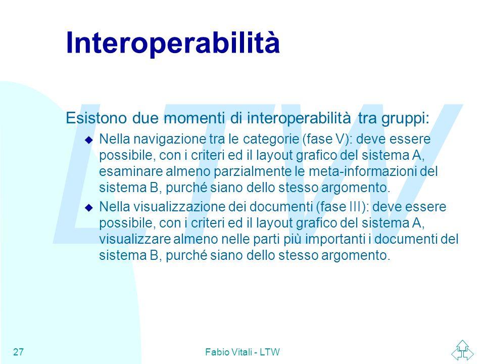 LTW Fabio Vitali - LTW27 Interoperabilità Esistono due momenti di interoperabilità tra gruppi: u Nella navigazione tra le categorie (fase V): deve essere possibile, con i criteri ed il layout grafico del sistema A, esaminare almeno parzialmente le meta-informazioni del sistema B, purché siano dello stesso argomento.