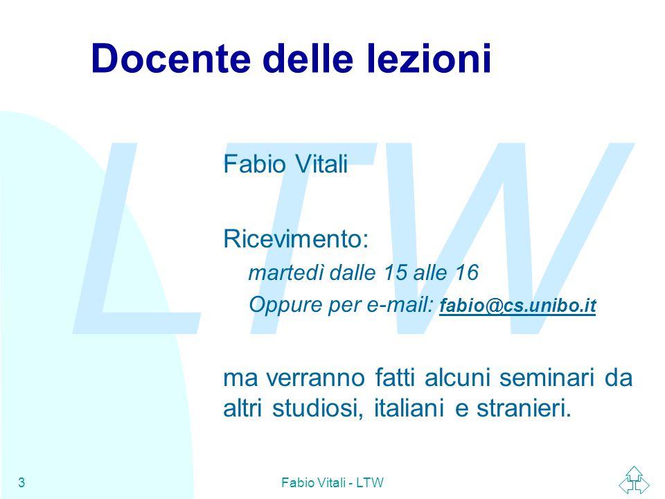LTW Fabio Vitali - LTW3 Docente delle lezioni Fabio Vitali Ricevimento: martedì dalle 15 alle 16 Oppure per e-mail: fabio@cs.unibo.it fabio@cs.unibo.it ma verranno fatti alcuni seminari da altri studiosi, italiani e stranieri.
