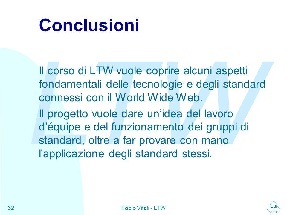 LTW Fabio Vitali - LTW32 Conclusioni Il corso di LTW vuole coprire alcuni aspetti fondamentali delle tecnologie e degli standard connessi con il World Wide Web.
