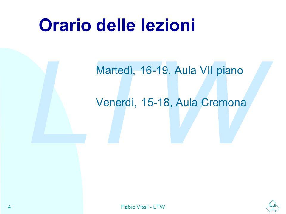 LTW Fabio Vitali - LTW4 Orario delle lezioni Martedì, 16-19, Aula VII piano Venerdì, 15-18, Aula Cremona