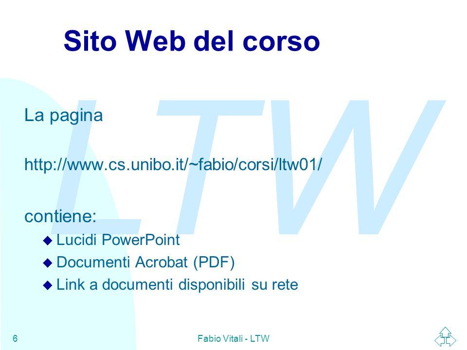 LTW Fabio Vitali - LTW6 Sito Web del corso La pagina http://www.cs.unibo.it/~fabio/corsi/ltw01/ contiene: u Lucidi PowerPoint u Documenti Acrobat (PDF) u Link a documenti disponibili su rete