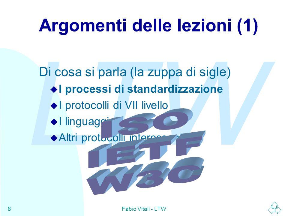 LTW Fabio Vitali - LTW8 Argomenti delle lezioni (1) Di cosa si parla (la zuppa di sigle) u I processi di standardizzazione u I protocolli di VII livello u I linguaggi di markup u Altri protocolli interessanti