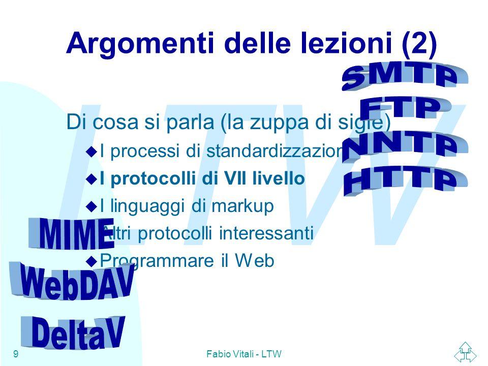 LTW Fabio Vitali - LTW9 Argomenti delle lezioni (2) Di cosa si parla (la zuppa di sigle) u I processi di standardizzazione u I protocolli di VII livello u I linguaggi di markup u Altri protocolli interessanti u Programmare il Web
