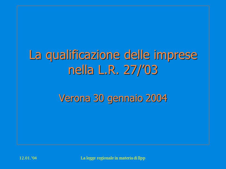 12.01.'04La legge regionale in materia di llpp La qualificazione delle imprese nella L.R. 27/'03 Verona 30 gennaio 2004