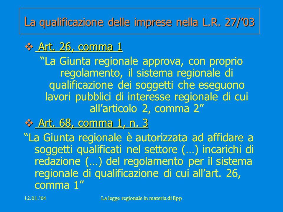 """12.01.'04La legge regionale in materia di llpp L a qualificazione delle imprese nella L.R. 27/'03  Art. 26, comma 1 """"La Giunta regionale approva, con"""