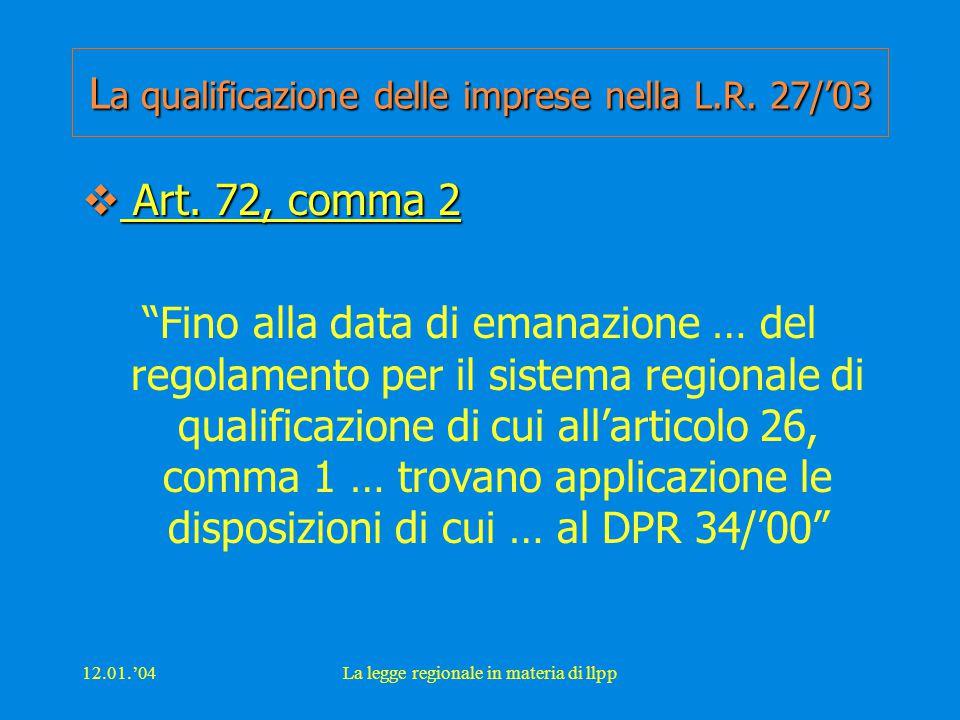 """12.01.'04La legge regionale in materia di llpp L a qualificazione delle imprese nella L.R. 27/'03  Art. 72, comma 2 """"Fino alla data di emanazione … d"""
