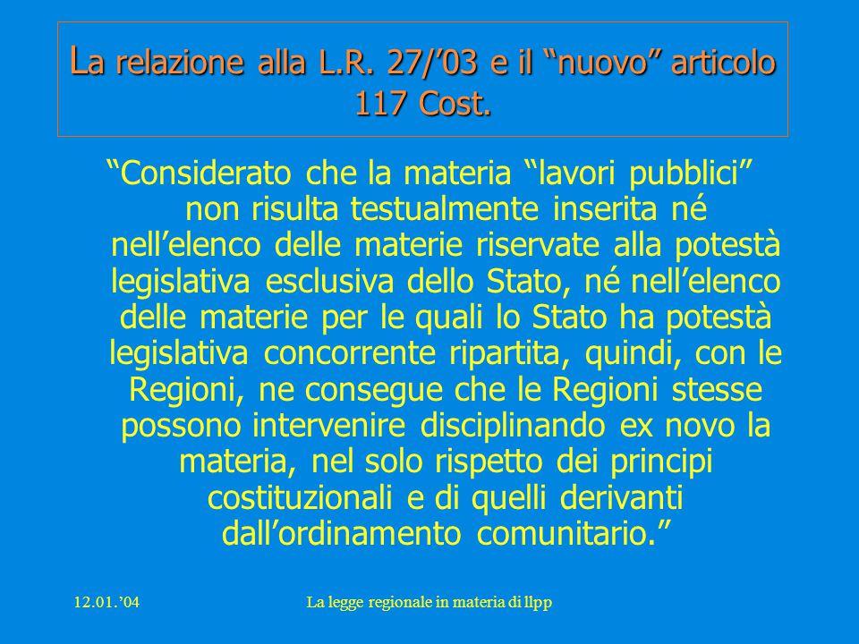 """12.01.'04La legge regionale in materia di llpp L a relazione alla L.R. 27/'03 e il """"nuovo"""" articolo 117 Cost. """"Considerato che la materia """"lavori pubb"""