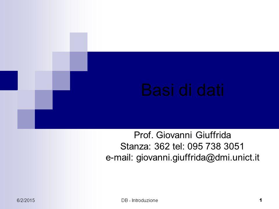 6/2/2015DB - Introduzione 1 Basi di dati Prof. Giovanni Giuffrida Stanza: 362 tel: 095 738 3051 e-mail: giovanni.giuffrida@dmi.unict.it