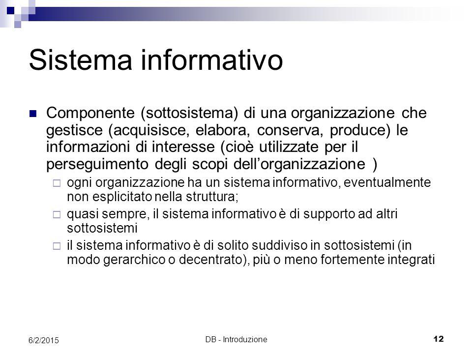DB - Introduzione12 6/2/2015 Sistema informativo Componente (sottosistema) di una organizzazione che gestisce (acquisisce, elabora, conserva, produce) le informazioni di interesse (cioè utilizzate per il perseguimento degli scopi dell'organizzazione )  ogni organizzazione ha un sistema informativo, eventualmente non esplicitato nella struttura;  quasi sempre, il sistema informativo è di supporto ad altri sottosistemi  il sistema informativo è di solito suddiviso in sottosistemi (in modo gerarchico o decentrato), più o meno fortemente integrati
