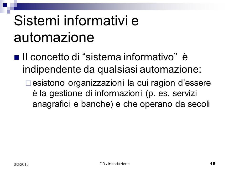 DB - Introduzione15 6/2/2015 Sistemi informativi e automazione Il concetto di sistema informativo è indipendente da qualsiasi automazione:  esistono organizzazioni la cui ragion d'essere è la gestione di informazioni (p.