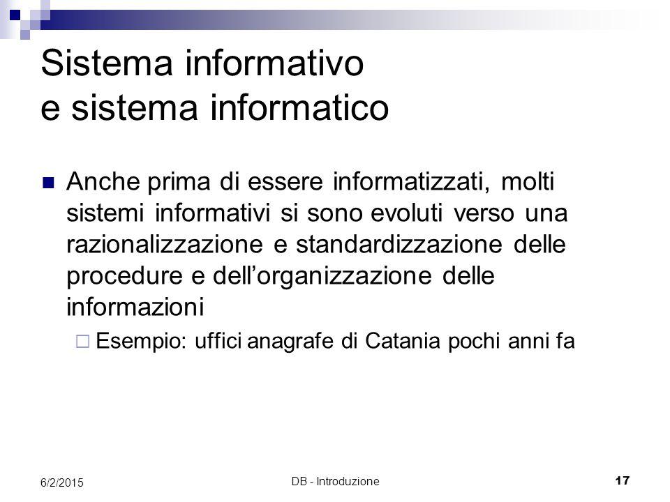 DB - Introduzione17 6/2/2015 Sistema informativo e sistema informatico Anche prima di essere informatizzati, molti sistemi informativi si sono evoluti verso una razionalizzazione e standardizzazione delle procedure e dell'organizzazione delle informazioni  Esempio: uffici anagrafe di Catania pochi anni fa