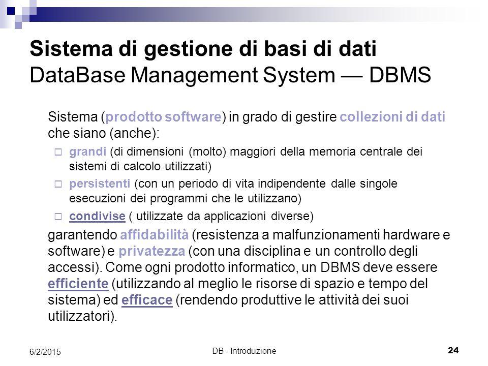 DB - Introduzione24 6/2/2015 Sistema di gestione di basi di dati DataBase Management System — DBMS Sistema (prodotto software) in grado di gestire collezioni di dati che siano (anche):  grandi (di dimensioni (molto) maggiori della memoria centrale dei sistemi di calcolo utilizzati)  persistenti (con un periodo di vita indipendente dalle singole esecuzioni dei programmi che le utilizzano)  condivise ( utilizzate da applicazioni diverse) condivise garantendo affidabilità (resistenza a malfunzionamenti hardware e software) e privatezza (con una disciplina e un controllo degli accessi).