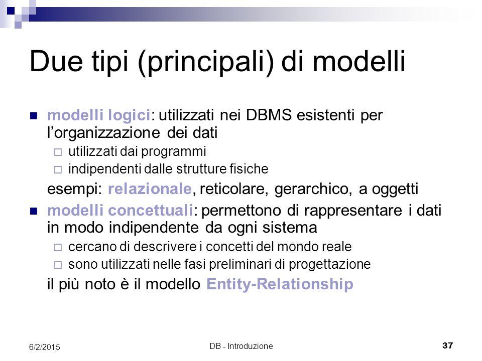 DB - Introduzione37 6/2/2015 Due tipi (principali) di modelli modelli logici: utilizzati nei DBMS esistenti per l'organizzazione dei dati  utilizzati dai programmi  indipendenti dalle strutture fisiche esempi: relazionale, reticolare, gerarchico, a oggetti modelli concettuali: permettono di rappresentare i dati in modo indipendente da ogni sistema  cercano di descrivere i concetti del mondo reale  sono utilizzati nelle fasi preliminari di progettazione il più noto è il modello Entity-Relationship