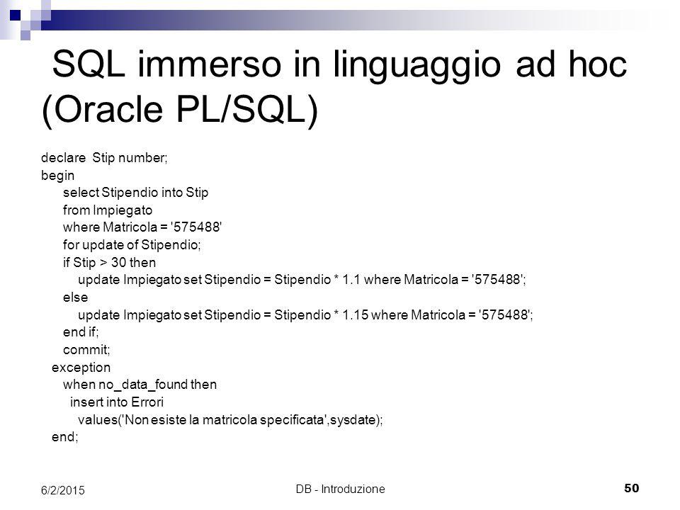 DB - Introduzione50 6/2/2015 SQL immerso in linguaggio ad hoc (Oracle PL/SQL) declare Stip number; begin select Stipendio into Stip from Impiegato where Matricola = 575488 for update of Stipendio; if Stip > 30 then update Impiegato set Stipendio = Stipendio * 1.1 where Matricola = 575488 ; else update Impiegato set Stipendio = Stipendio * 1.15 where Matricola = 575488 ; end if; commit; exception when no_data_found then insert into Errori values( Non esiste la matricola specificata ,sysdate); end;