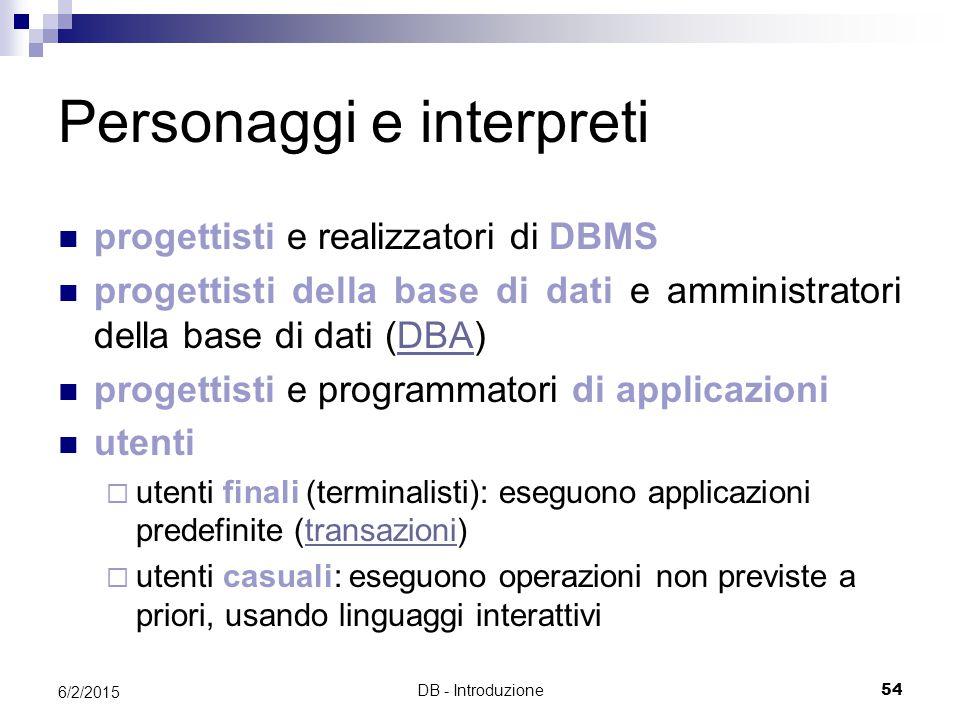 DB - Introduzione54 6/2/2015 Personaggi e interpreti progettisti e realizzatori di DBMS progettisti della base di dati e amministratori della base di