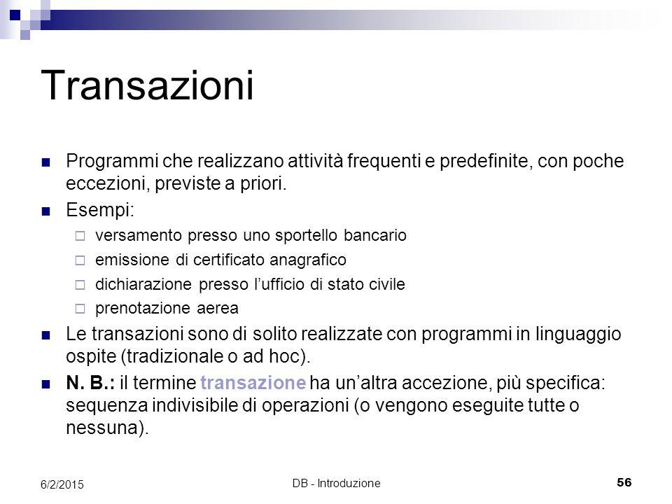 DB - Introduzione56 6/2/2015 Transazioni Programmi che realizzano attività frequenti e predefinite, con poche eccezioni, previste a priori.