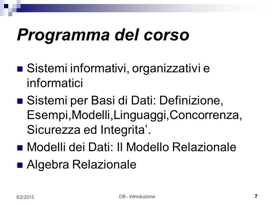 DB - Introduzione7 6/2/2015 Programma del corso Sistemi informativi, organizzativi e informatici Sistemi per Basi di Dati: Definizione, Esempi,Modelli,Linguaggi,Concorrenza, Sicurezza ed Integrita'.