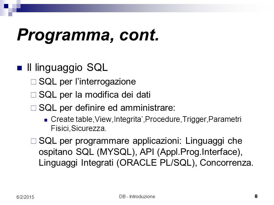 DB - Introduzione8 6/2/2015 Il linguaggio SQL  SQL per l'interrogazione  SQL per la modifica dei dati  SQL per definire ed amministrare: Create table,View,Integrita',Procedure,Trigger,Parametri Fisici,Sicurezza.