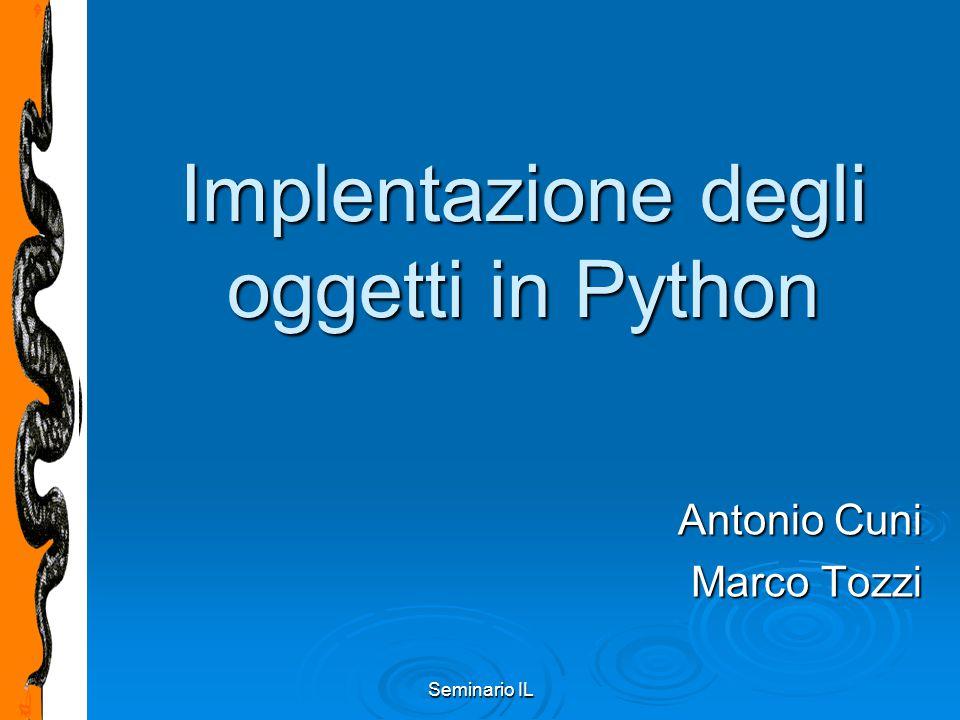 Seminario IL Python Classi (2) Instanziazione (come una chiamata di funzione senza parametri che restituisce un'istanza):Instanziazione (come una chiamata di funzione senza parametri che restituisce un'istanza): x = MyClass() Per inserire uno stato iniziale bisogna definire il metodo __init__:Per inserire uno stato iniziale bisogna definire il metodo __init__: >>> class Complex:...